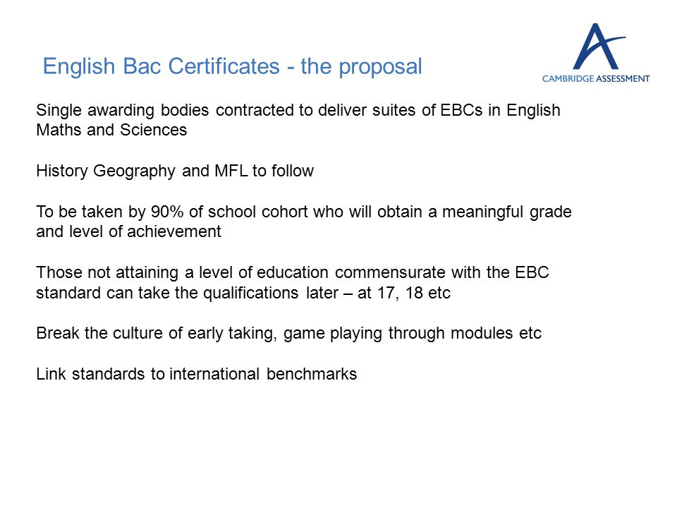 English Bac Certificates - the proposal Single awarding bodies contracted to deliver suites of EBCs in English Maths and Sciences History Geography and MFL to follow To be taken by 90% of school cohort who will obtain a meaningful grade and level of achievement Those not attaining a level of education commensurate with the EBC standard can take the qualifications later – at 17, 18 etc Break the culture of early taking, game playing through modules etc Link standards to international benchmarks