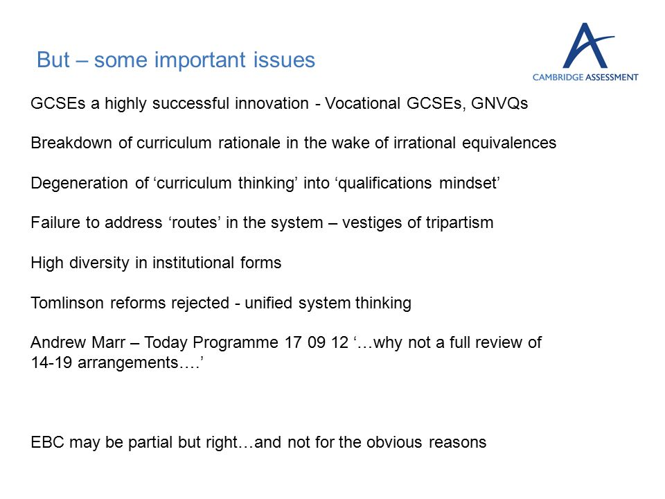But – some important issues GCSEs a highly successful innovation - Vocational GCSEs, GNVQs Breakdown of curriculum rationale in the wake of irrational