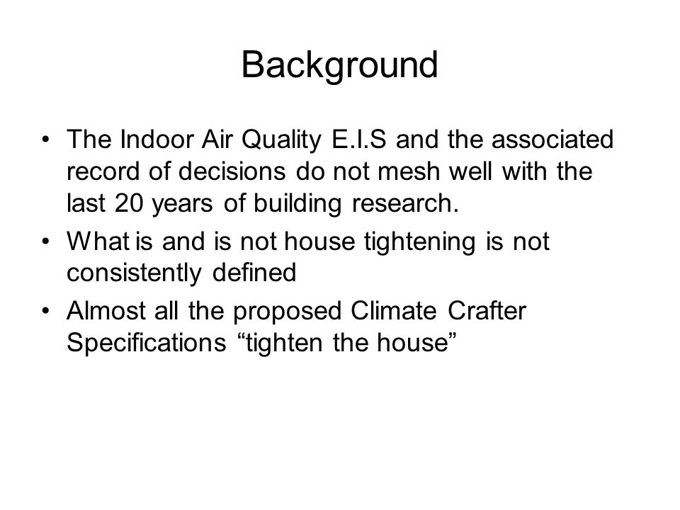 Background The Indoor Air Quality E.I.S and the associated record of decisions do not mesh well with the last 20 years of building research.