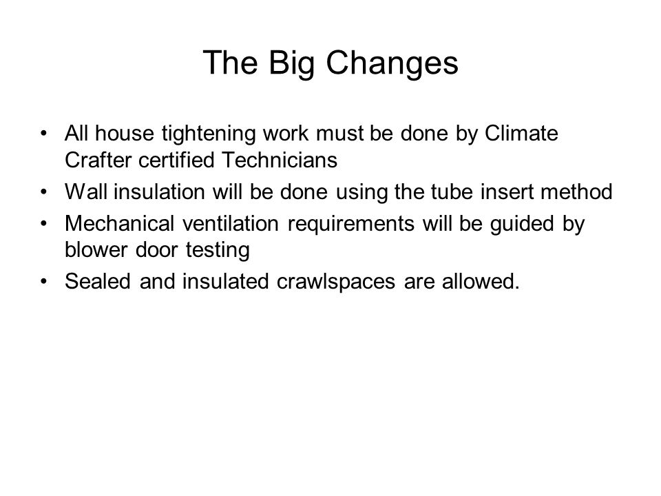 The Big Changes All house tightening work must be done by Climate Crafter certified Technicians Wall insulation will be done using the tube insert method Mechanical ventilation requirements will be guided by blower door testing Sealed and insulated crawlspaces are allowed.