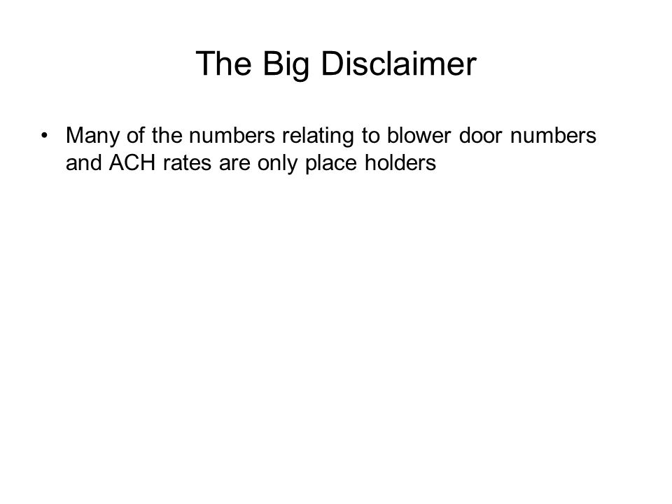 The Big Disclaimer Many of the numbers relating to blower door numbers and ACH rates are only place holders