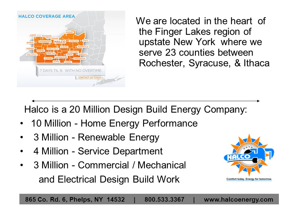 We are located in the heart of the Finger Lakes region of upstate New York where we serve 23 counties between Rochester, Syracuse, & Ithaca Halco is a 20 Million Design Build Energy Company: 10 Million - Home Energy Performance 3 Million - Renewable Energy 4 Million - Service Department 3 Million - Commercial / Mechanical and Electrical Design Build Work
