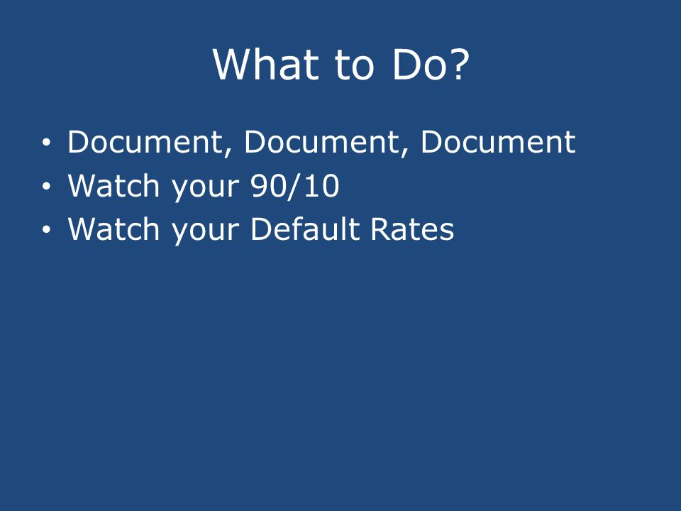 What to Do Document, Document, Document Watch your 90/10 Watch your Default Rates