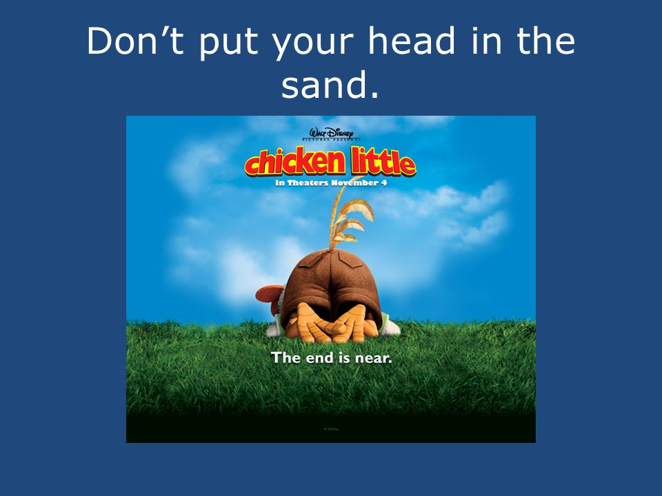 Don't put your head in the sand.