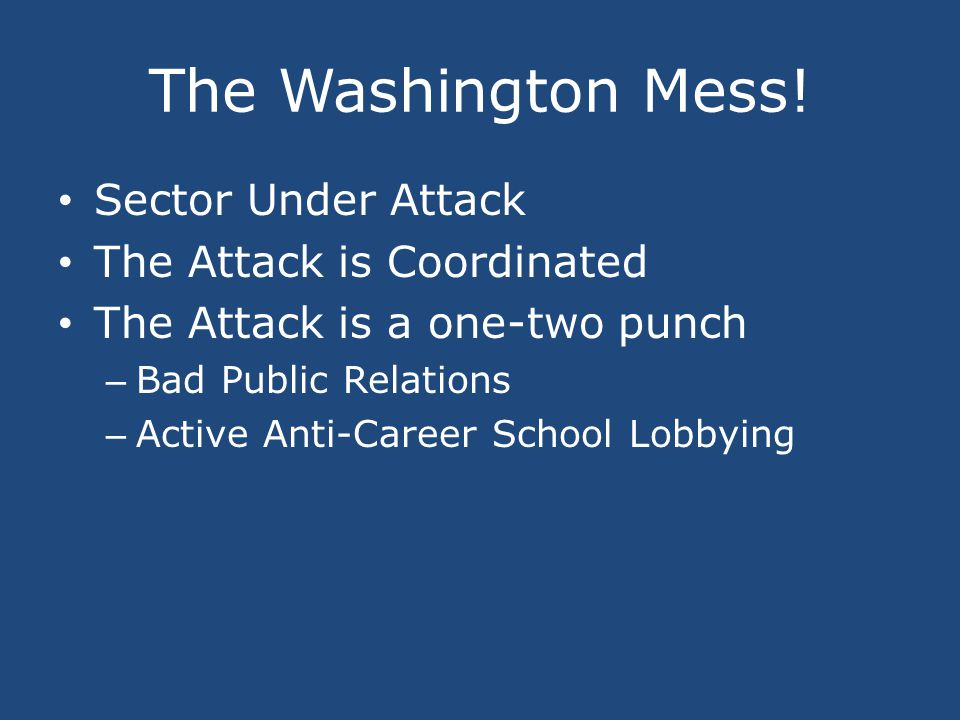 The Washington Mess! Sector Under Attack The Attack is Coordinated The Attack is a one-two punch – Bad Public Relations – Active Anti-Career School Lo