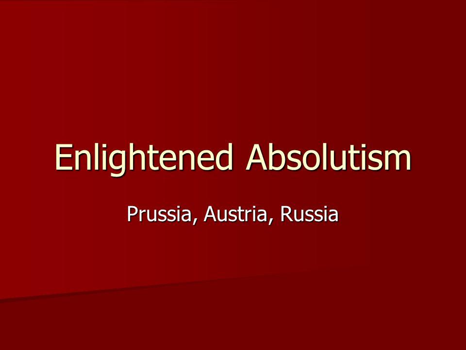 Enlightened Absolutism Prussia, Austria, Russia