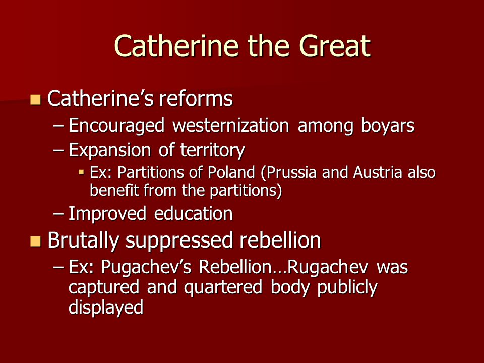 Catherine the Great Catherine's reforms Catherine's reforms –Encouraged westernization among boyars –Expansion of territory  Ex: Partitions of Poland