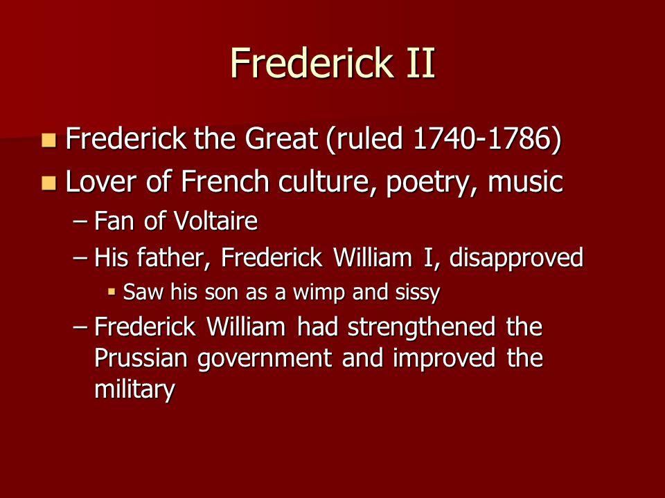 Frederick II Frederick the Great (ruled 1740-1786) Frederick the Great (ruled 1740-1786) Lover of French culture, poetry, music Lover of French cultur