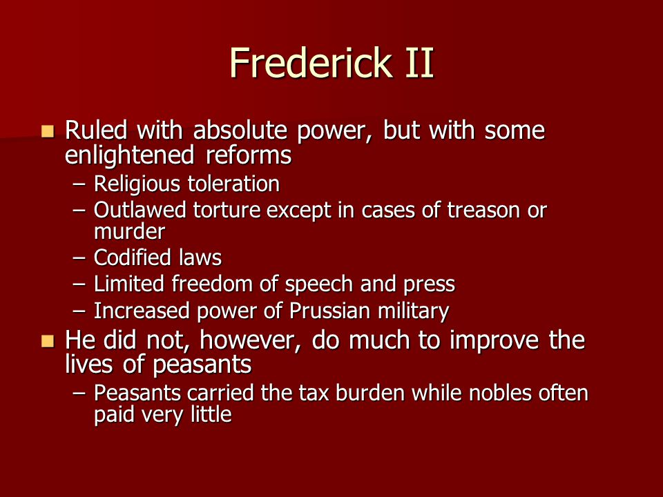 Frederick II Ruled with absolute power, but with some enlightened reforms Ruled with absolute power, but with some enlightened reforms –Religious tole