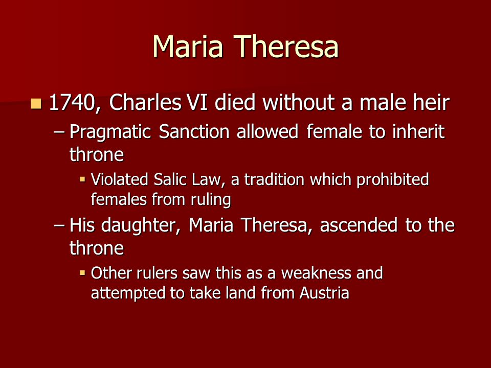 Maria Theresa 1740, Charles VI died without a male heir 1740, Charles VI died without a male heir –Pragmatic Sanction allowed female to inherit throne