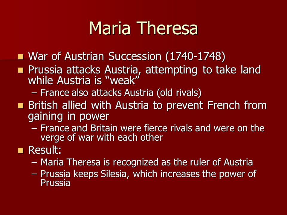 Maria Theresa War of Austrian Succession (1740-1748) War of Austrian Succession (1740-1748) Prussia attacks Austria, attempting to take land while Aus