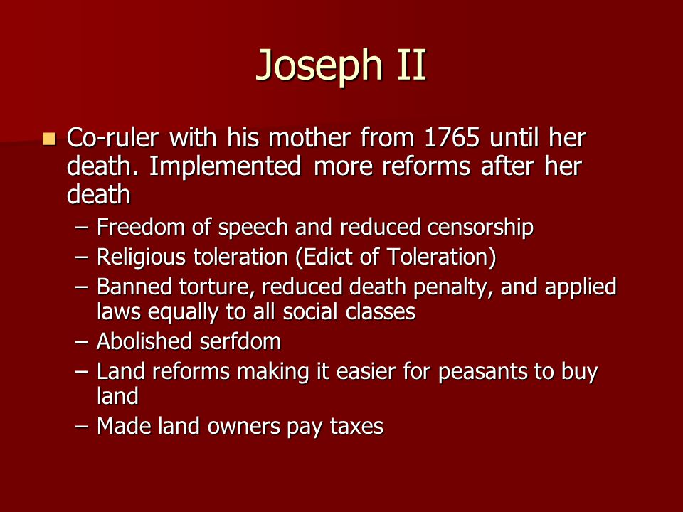 Joseph II Co-ruler with his mother from 1765 until her death. Implemented more reforms after her death Co-ruler with his mother from 1765 until her de