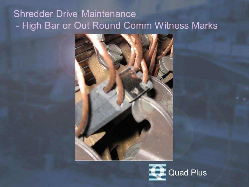 Quad Plus Shredder Drive Maintenance - High Bar or Out Round Comm Witness Marks
