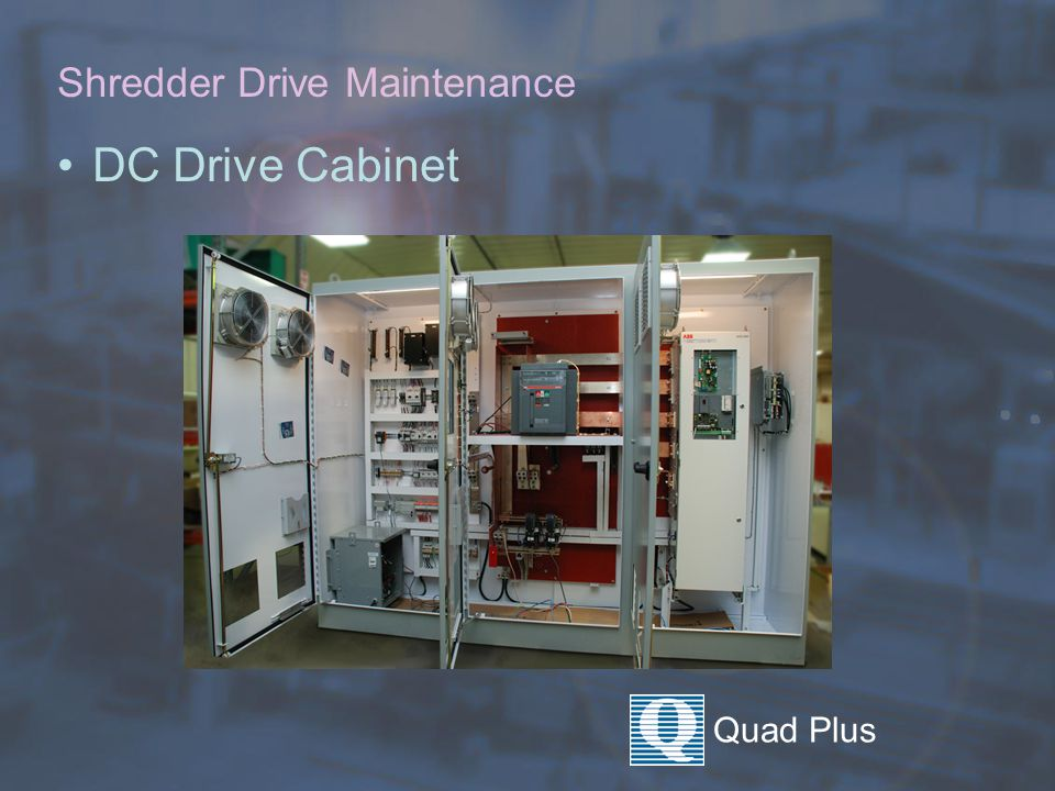Quad Plus Shredder Drive Maintenance Motor Starter Cabinet  Change filters regularly  Periodically –Verify lock out Tag out –Blow dry air –Vacuum –Tighten all leads –Check for condensation coming from conduit