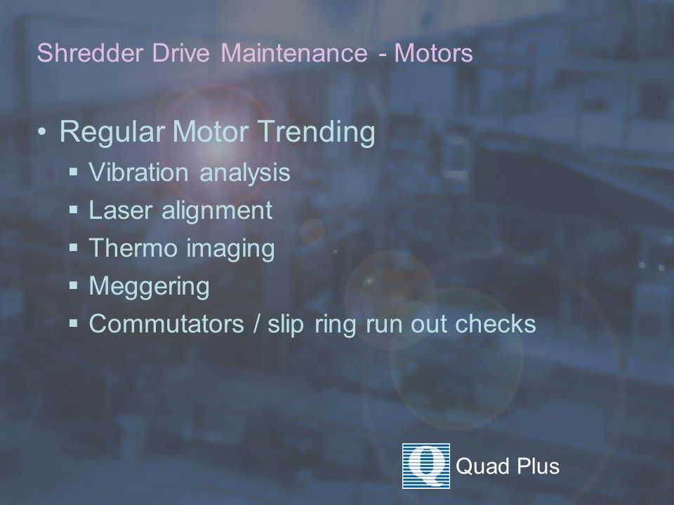 Quad Plus Shredder Drive Maintenance - Periodic Motor Maintenance Upon Arrival  Lock out equipment and verify lock out  Quick site inspection Open inspection plates  Inspect shaft / coupling for loose bolts  Inspect brush condition Inspect commutator / slip ring condition