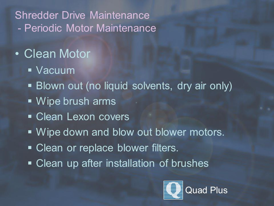 Quad Plus Shredder Drive Maintenance - Periodic Motor Maintenance Clean Motor  Vacuum  Blown out (no liquid solvents, dry air only)  Wipe brush arms  Clean Lexon covers  Wipe down and blow out blower motors.