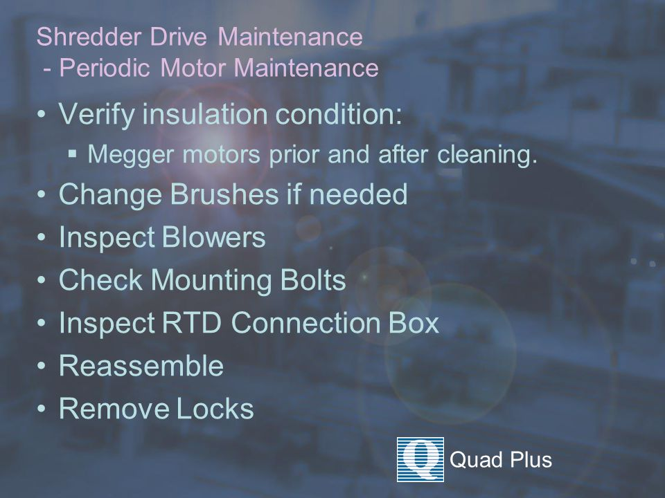 Quad Plus Shredder Drive Maintenance - Periodic Motor Maintenance Verify insulation condition:  Megger motors prior and after cleaning.