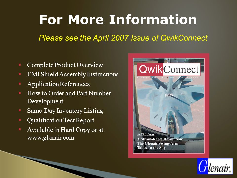  Please see the April 2007 Issue of QwikConnect  Complete Product Overview  EMI Shield Assembly Instructions  Application References  How to Order and Part Number Development  Same-Day Inventory Listing  Qualification Test Report  Available in Hard Copy or at www.glenair.com For More Information