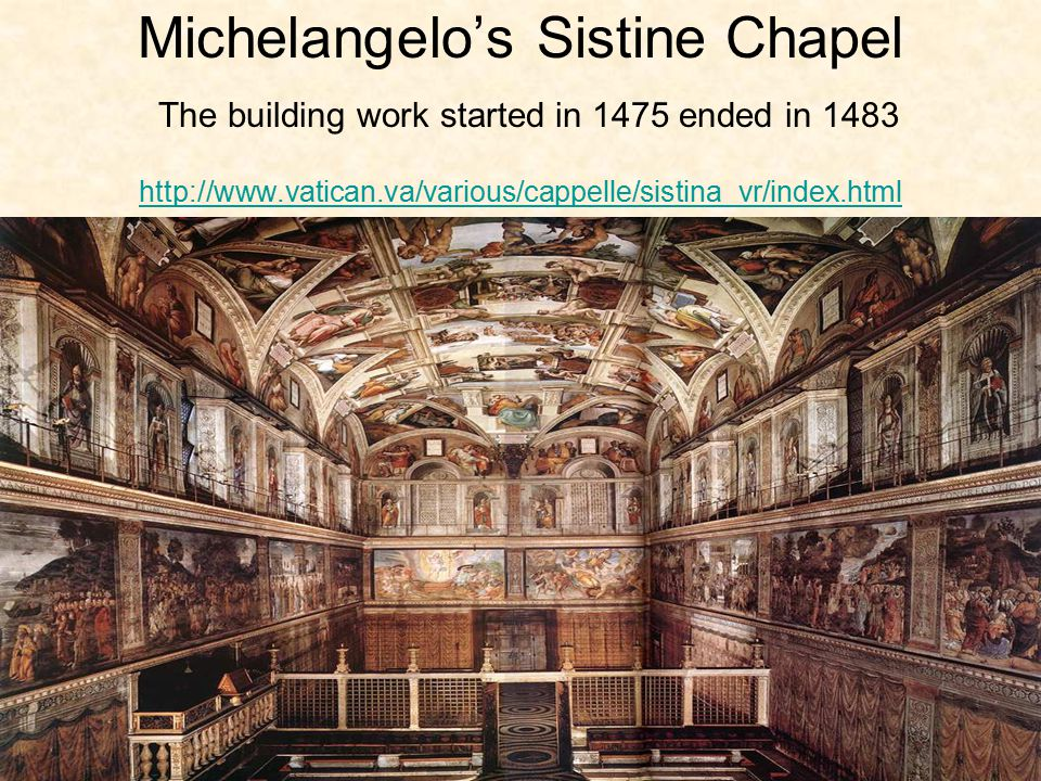 Michelangelo's Sistine Chapel The building work started in 1475 ended in 1483 http://www.vatican.va/various/cappelle/sistina_vr/index.html http://www.vatican.va/various/cappelle/sistina_vr/index.html
