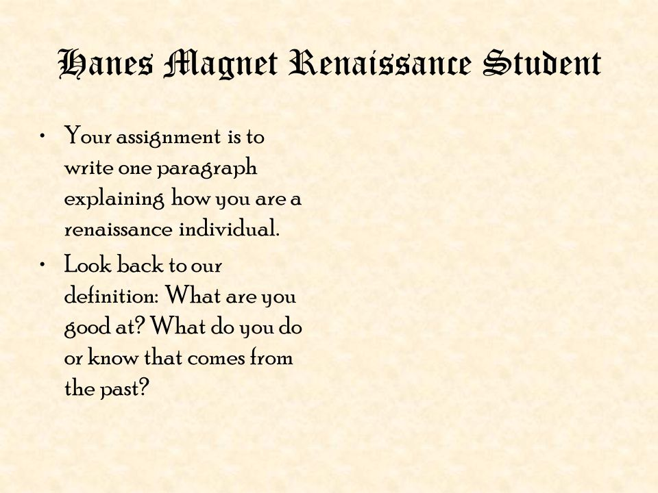 Hanes Magnet Renaissance Student Your assignment is to write one paragraph explaining how you are a renaissance individual. Look back to our definitio
