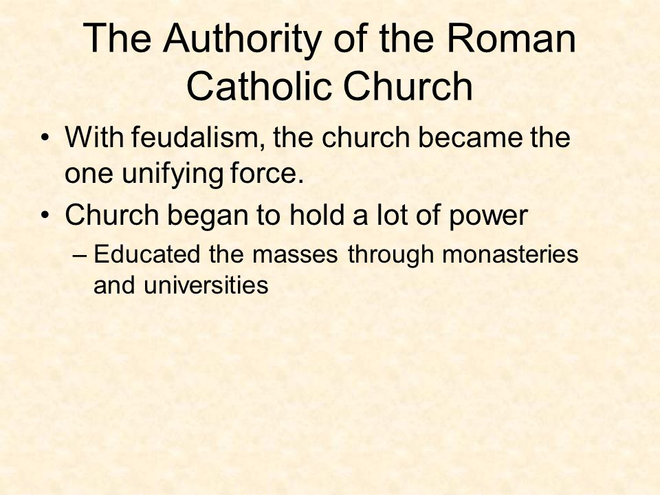 The Authority of the Roman Catholic Church With feudalism, the church became the one unifying force. Church began to hold a lot of power –Educated the