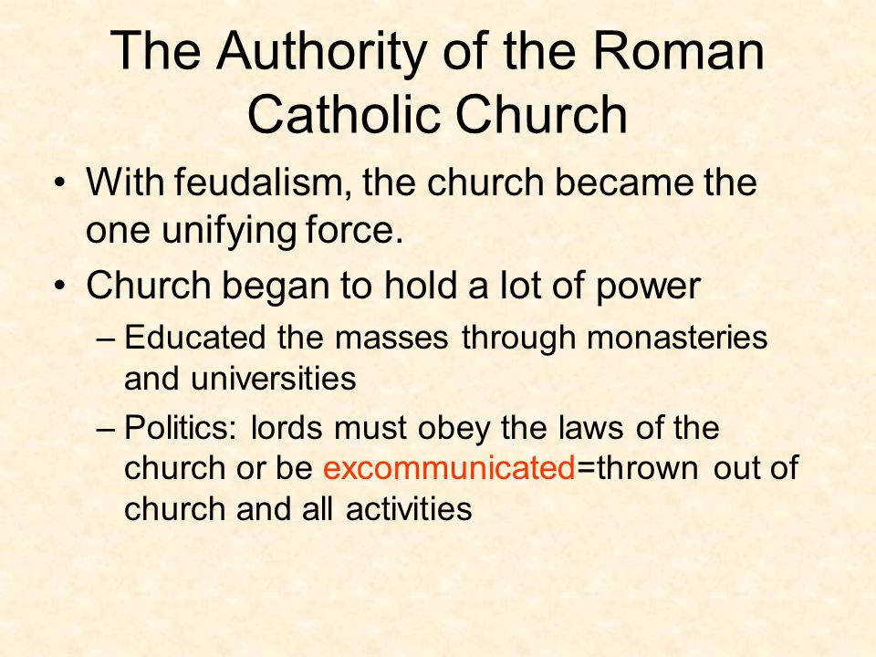 The Authority of the Roman Catholic Church With feudalism, the church became the one unifying force.