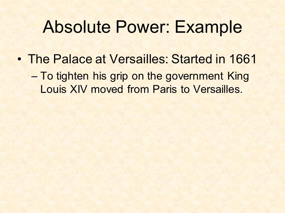 Absolute Power: Example The Palace at Versailles: Started in 1661 –To tighten his grip on the government King Louis XIV moved from Paris to Versailles.
