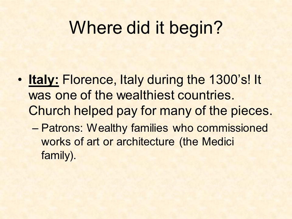 Where did it begin? Italy: Florence, Italy during the 1300's! It was one of the wealthiest countries. Church helped pay for many of the pieces. –Patro
