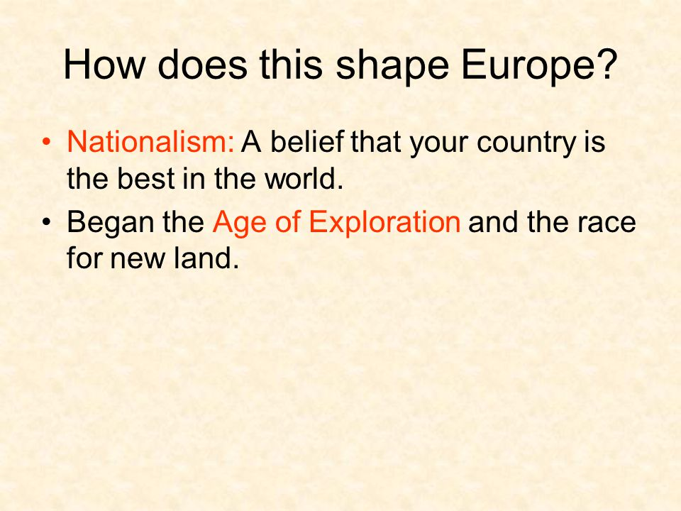 How does this shape Europe? Nationalism: A belief that your country is the best in the world. Began the Age of Exploration and the race for new land.