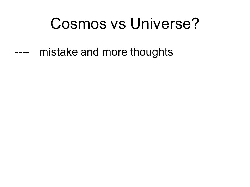 Cosmos vs Universe? ---- mistake and more thoughts