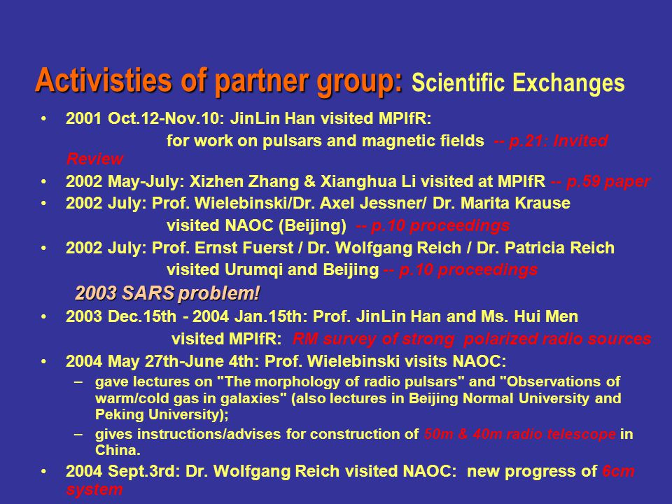 Sino-German conference on radio astronomy:Sino-German conference on radio astronomy: Radio Studies of Galactic Objects, Galaxies, and AGNs Radio Studies of Galactic Objects, Galaxies, and AGNs –2001 Dec.: First Announcement –Hosted by the partner group + RW organized German side –2002 July 18-25 Xi an, China –9 German guests and 5 distinguished guests from other countries, as well as 70 (yes!) domestic participants –all enjoyed the hot spring and hot topics –very successful meeting, deeply impressed to all participants –earned a good fame from the Chinese astronomical society –Proceedings published in 6 months.