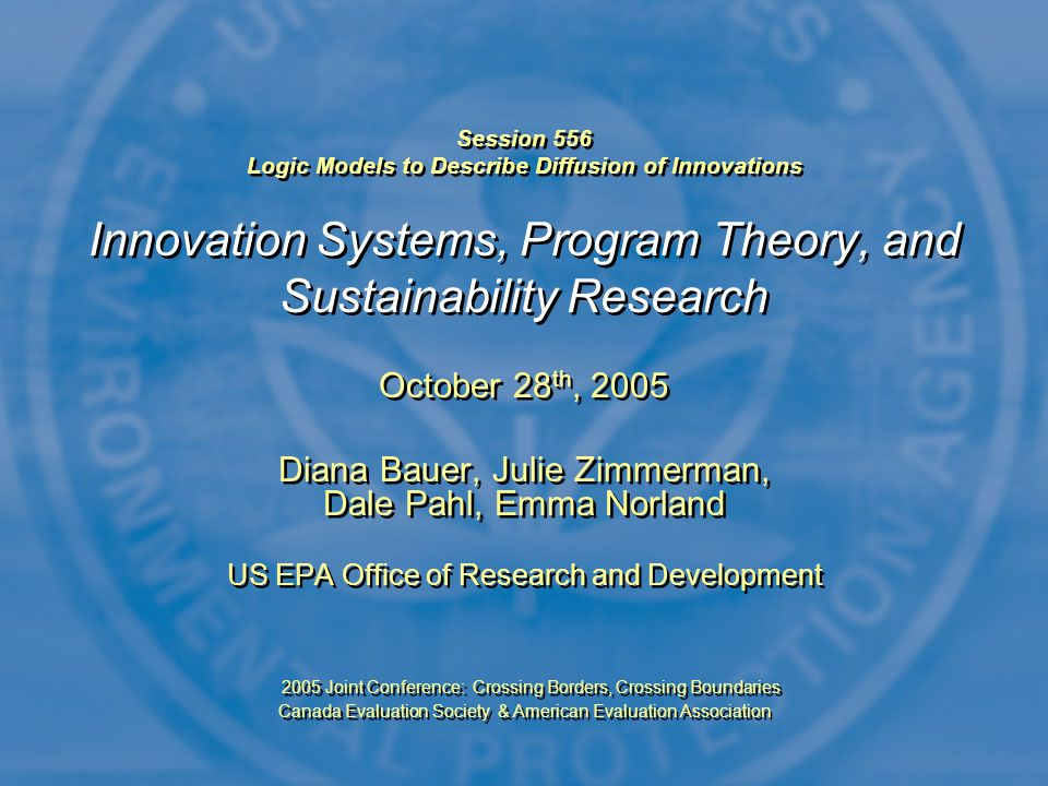 Session 556 Logic Models to Describe Diffusion of Innovations Innovation Systems, Program Theory, and Sustainability Research October 28 th, 2005 Diana Bauer, Julie Zimmerman, Dale Pahl, Emma Norland US EPA Office of Research and Development 2005 Joint Conference: Crossing Borders, Crossing Boundaries Canada Evaluation Society & American Evaluation Association October 28 th, 2005 Diana Bauer, Julie Zimmerman, Dale Pahl, Emma Norland US EPA Office of Research and Development 2005 Joint Conference: Crossing Borders, Crossing Boundaries Canada Evaluation Society & American Evaluation Association