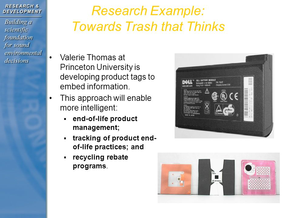 Research Example: Towards Trash that Thinks Valerie Thomas at Princeton University is developing product tags to embed information.