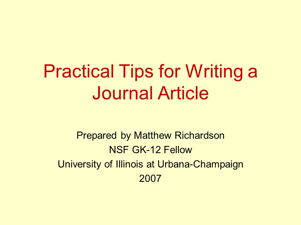 Practical Tips for Writing a Journal Article Prepared by Matthew Richardson NSF GK-12 Fellow University of Illinois at Urbana-Champaign 2007