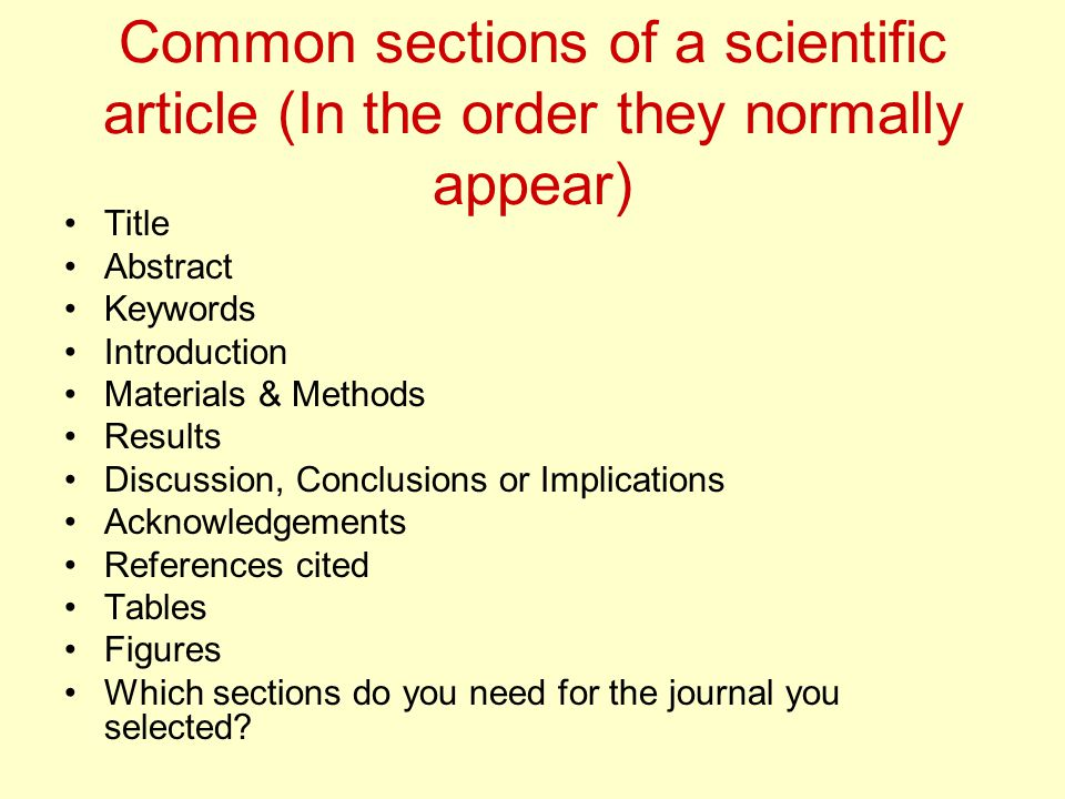Common sections of a scientific article (In the order they normally appear) Title Abstract Keywords Introduction Materials & Methods Results Discussion, Conclusions or Implications Acknowledgements References cited Tables Figures Which sections do you need for the journal you selected