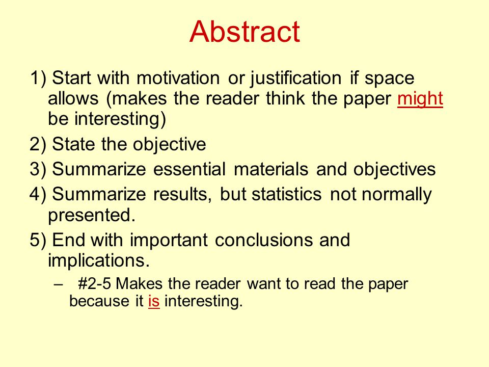 Abstract 1) Start with motivation or justification if space allows (makes the reader think the paper might be interesting) 2) State the objective 3) Summarize essential materials and objectives 4) Summarize results, but statistics not normally presented.