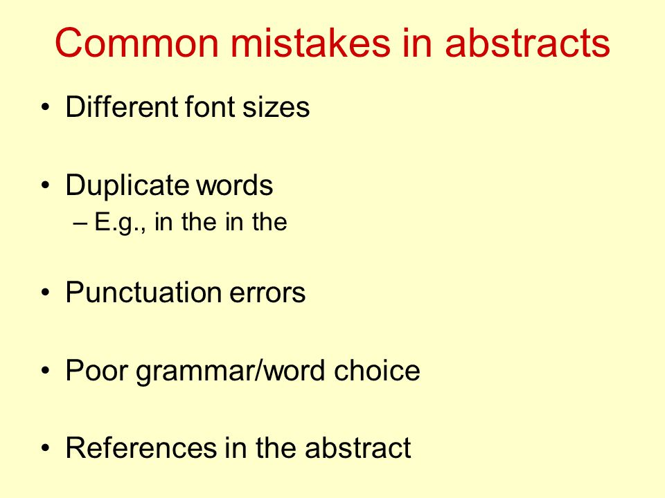 Common mistakes in abstracts Different font sizes Duplicate words –E.g., in the in the Punctuation errors Poor grammar/word choice References in the abstract