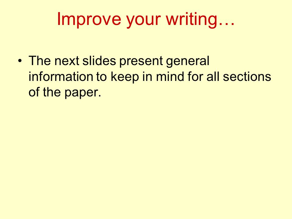 Improve your writing… The next slides present general information to keep in mind for all sections of the paper.