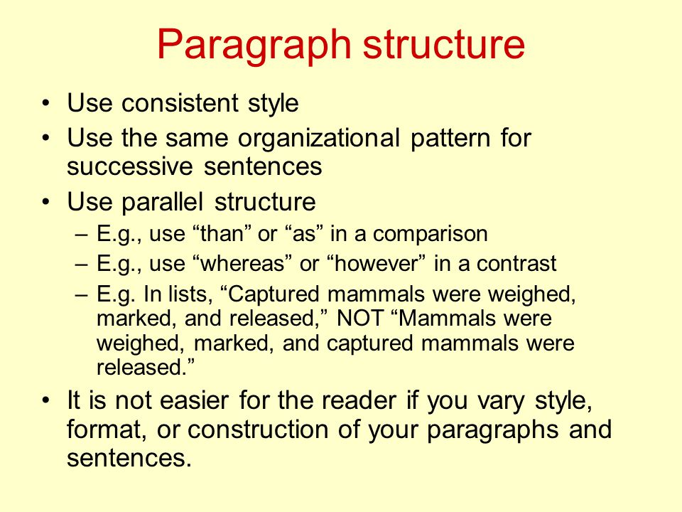 Paragraph structure Use consistent style Use the same organizational pattern for successive sentences Use parallel structure –E.g., use than or as in a comparison –E.g., use whereas or however in a contrast –E.g.