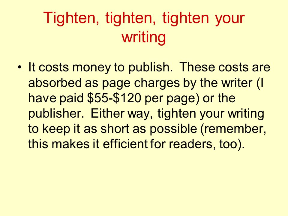 Tighten, tighten, tighten your writing It costs money to publish.