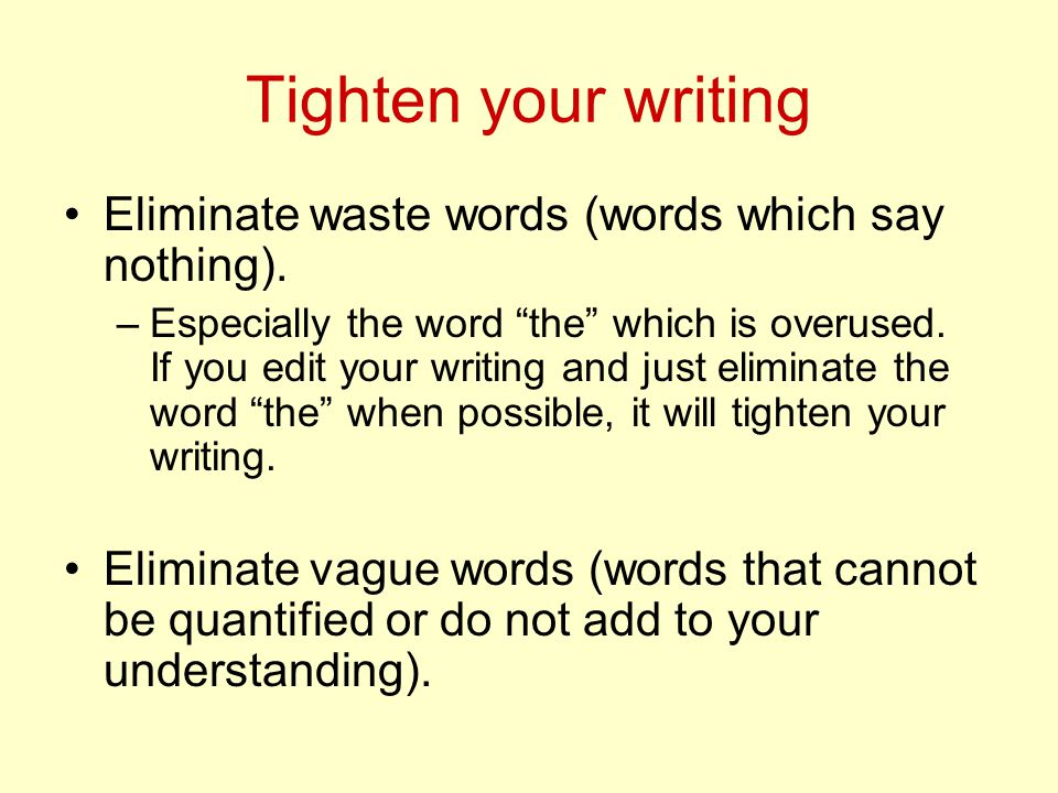 Tighten your writing Eliminate waste words (words which say nothing).