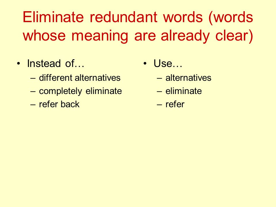 Eliminate redundant words (words whose meaning are already clear) Instead of… –different alternatives –completely eliminate –refer back Use… –alternatives –eliminate –refer