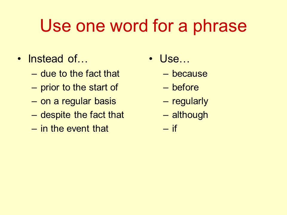 Use one word for a phrase Instead of… –due to the fact that –prior to the start of –on a regular basis –despite the fact that –in the event that Use… –because –before –regularly –although –if