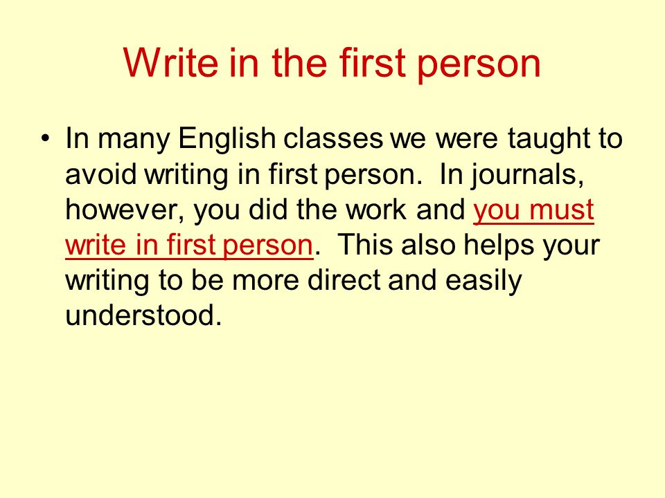 Write in the first person In many English classes we were taught to avoid writing in first person.