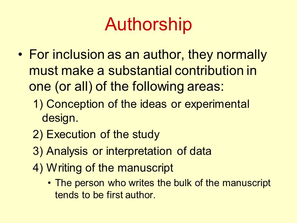 Authorship For inclusion as an author, they normally must make a substantial contribution in one (or all) of the following areas: 1) Conception of the ideas or experimental design.