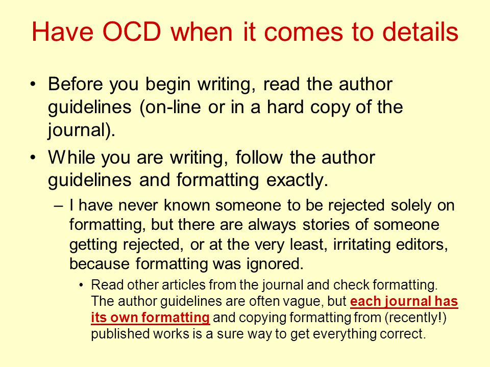 Have OCD when it comes to details Before you begin writing, read the author guidelines (on-line or in a hard copy of the journal).