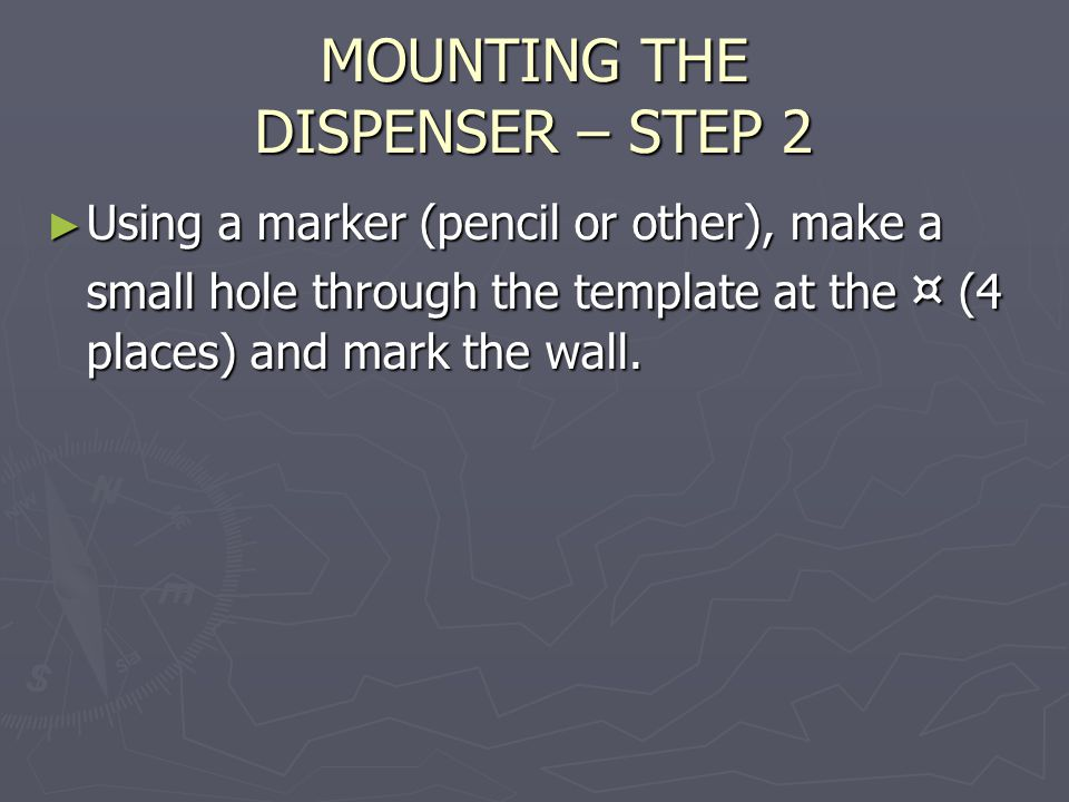 MOUNTING THE DISPENSER – STEP 3 ► Drill a hole at each of the four marked locations of the correct size for the anchors being used, then insert the anchors ► Note: If self drilling anchors are used (usually in walls made of a composite such as drywall) – the above step is omitted