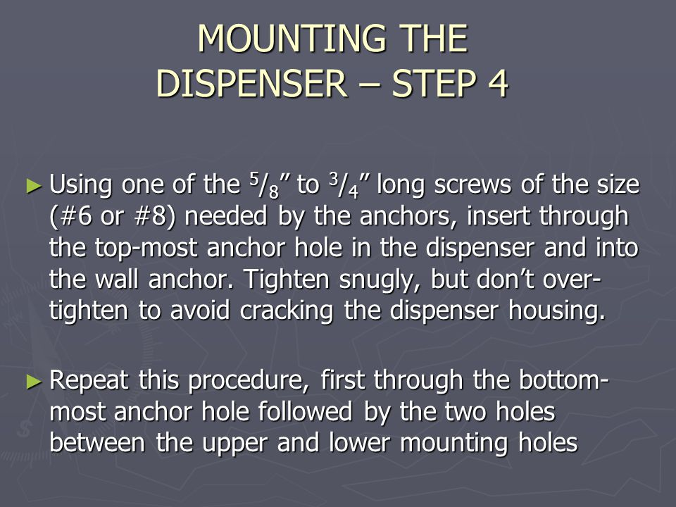 MOUNTING THE DISPENSER – STEP 4 ► Using one of the 5 / 8 to 3 / 4 long screws of the size (#6 or #8) needed by the anchors, insert through the top-most anchor hole in the dispenser and into the wall anchor.