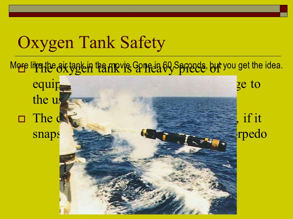 Oxygen Tank Safety  The oxygen tank is a heavy piece of equipment and can cause serious damage to the user or patient if dropped  The cylinder outlet is narrow and weak, if it snaps the oxygen tank will become a torpedo More like the air tank in the movie Gone in 60 Seconds, but you get the idea.