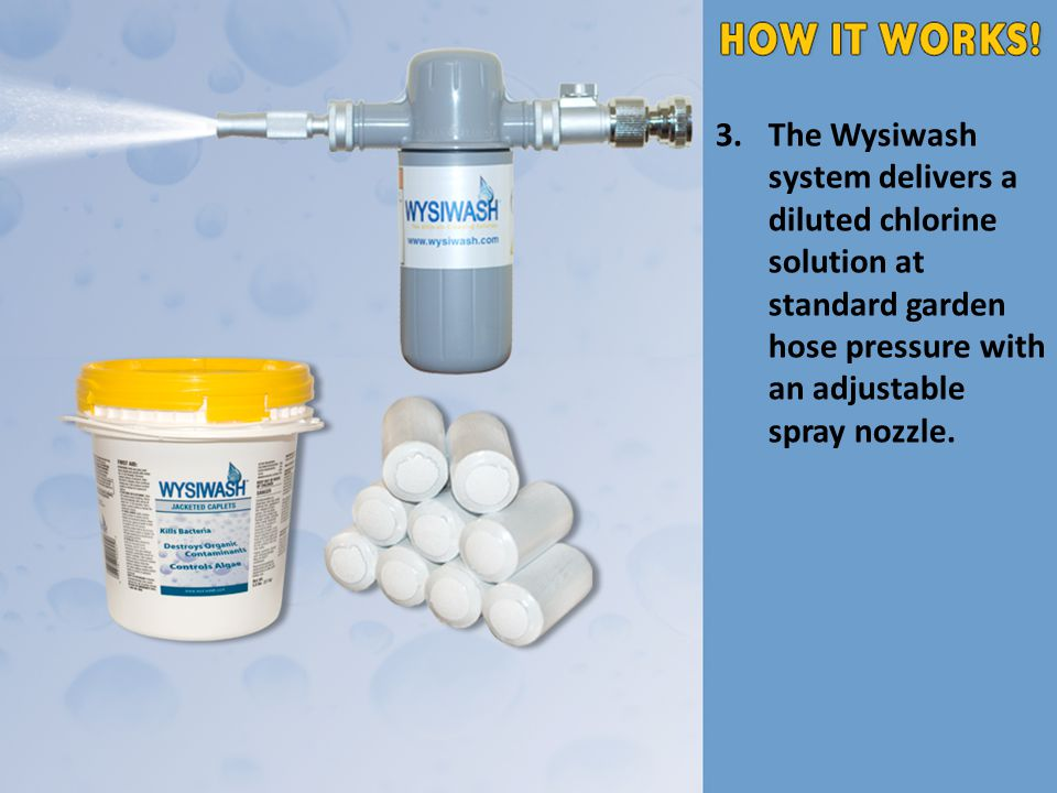 3.The Wysiwash system delivers a diluted chlorine solution at standard garden hose pressure with an adjustable spray nozzle.